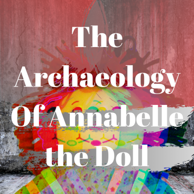 The Archaeology Of Annabelle the Doll